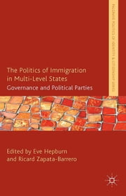 The Politics of Immigration in Multi-Level States - Governance and Political Parties ebook by E. Hepburn,R. Zapata-Barrero