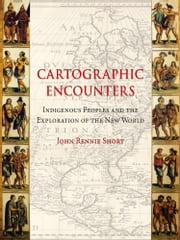 Cartographic Encounters - Indigenous Peoples and the Exploration of the New World ebook by John Rennie Short