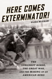 Here Comes Exterminator! - The Longshot Horse, the Great War, and the Making of an American Hero ebook by Eliza McGraw