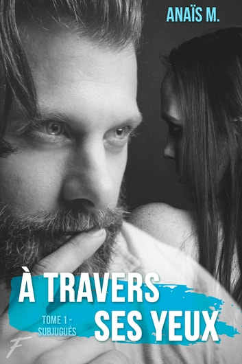 A travers ses yeux - tome 1 Subjugués ebook by Anaïs m