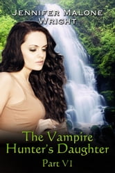 The Vampire Hunter's Daughter Part VI ebook by Jennifer Malone Wright