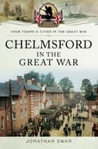 Chelmsford in the Great War ebook by Jonathan  Swan