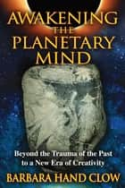 Awakening the Planetary Mind - Beyond the Trauma of the Past to a New Era of Creativity ebook by Barbara Hand Clow