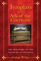 The Templars and the Ark of the Covenant: The Discovery of the Treasure of Solomon ebook by Graham Phillips