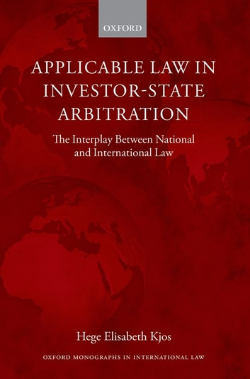 Applicable Law in Investor-State Arbitration - The Interplay Between National and International Law ebook by Hege Elisabeth Kjos