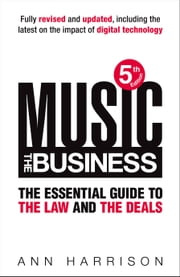 Music: The Business - The Essential Guide to the Law and the Deals ebook by Ann Harrison