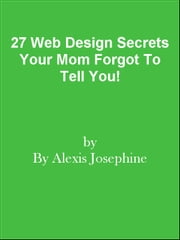 27 Web Design Secrets Your Mom Forgot To Tell You! ebook by Editorial Team Of MPowerUniversity.com