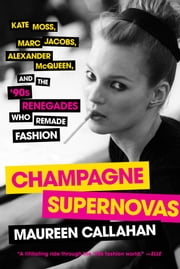 Champagne Supernovas - Kate Moss, Marc Jacobs, Alexander McQueen, and the '90s Renegades Who Remade Fashion ebook by Maureen Callahan