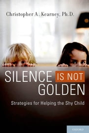 Silence is Not Golden - Strategies for Helping the Shy Child ebook by Ph.D. Christopher A. Kearney