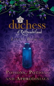 The Duchess of Northumberland's Little Book of Poisons, Potions and Aphrodisiacs ebook by The Duchess of Northumberland