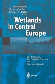 Wetlands in Central Europe - Soil Organisms, Soil Ecological Processes and Trace Gas Emissions ebook by Gabriele Broll,Wolfgang Merbach,Eva-Maria Pfeiffer