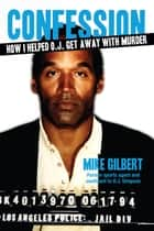 How I Helped O.J. Get Away With Murder - The Shocking Inside Story of Violence, Loyalty, Regret, and Remorse ebook by Mike Gilbert