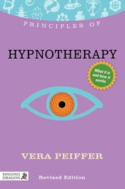 Principles of Hypnotherapy - What it is, how it works, and what it can do for you Revised Edition ebook by Vera Peiffer