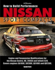 How to Build Performance Nissan Sport Compacts, 1991-2006 HP1541 - Engine and Suspension Modifications for Nissan Sentra, NX, 200SX, and Infiniti G20. Covers engines GA16DE, SR20DE, QG18DE, and QR25DE. ebook by Sarah Forst