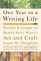 One Year to a Writing Life - Twelve Lessons to Deepen Every Writer's Art and Craft ebook by Susan M. Tiberghien
