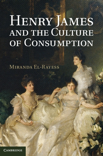 Henry James and the Culture of Consumption ebook by Miranda El-Rayess