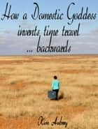 How a Domestic Goddess Invents Time Travel ... backwards ebook by Kim Aubrey