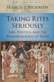 Taking Rites Seriously - Law, Politics, and the Reasonableness of Faith ebook by Francis J. Beckwith