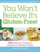 You Won't Believe It's Gluten-Free! - 500 Delicious, Foolproof Recipes for Healthy Living ebook by Roben Ryberg