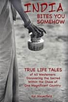 India Bites You Somehow: True-Life Tales ebook by Kai Mayerfeld
