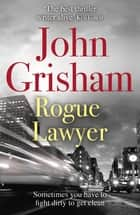 Rogue Lawyer - The breakneck and gripping legal thriller from the international bestselling author of suspense ebook by