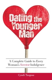 Dating the Younger Man - Guide to Every Woman's Sweetest Indulgence ebook by Cyndi Targosz