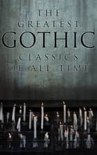 The Greatest Gothic Classics of All Time - 60+ Books in One Volume: Frankenstein, The Tell-Tale Heart, The Phantom Ship, The Birth Mark, The Headless Horseman… ebook by H. P. Lovecraft, Edgar Allan Poe, Henry James,...