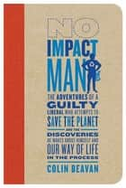 No Impact Man - The Adventures of a Guilty Liberal Who Attempts to Save the Planet, and the Discoveries He Makes About Himself and Our Way of Life in the Process ebook by Colin Beavan