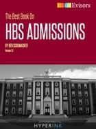 The Best Book On HBS Admissions: Ben Schumacher, a Harvard Business School grad who has worked for McKinsey and Deloitte, shares his perspective on the HBS admissions process and beyond! ebook by Ben Schumacher