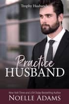 Practice Husband - Trophy Husbands, #2 ebook by Noelle Adams