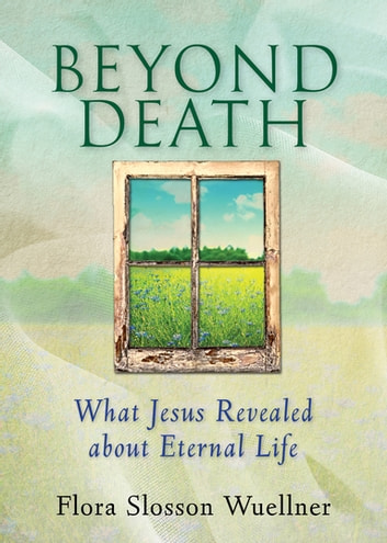 Beyond Death - What Jesus Revealed about Eternal Life ebook by Flora Slosson Wuellner