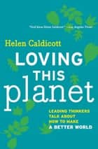 Loving This Planet - Leading Thinkers Talk About How to Make A Better World ebook by Maude Barlow, Bill McKibben, Lester Brown,...