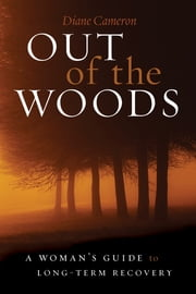 Out of the Woods - A Woman's Guide to Long-Term Recovery ebook by Diane Cameron