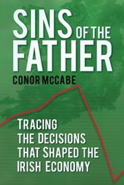 Sins of the Father - Tracing the Decisions that Shaped the Irish Economy ebook by Conor McCable