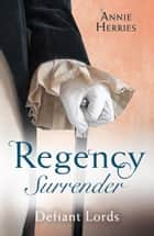 Regency Surrender: Defiant Lords: His Unusual Governess / Claiming the Chaperon's Heart (Mills & Boon M&B) ebook by Anne Herries