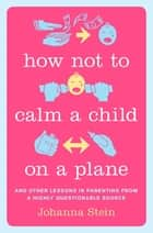 How Not to Calm a Child on a Plane - And Other Lessons in Parenting from a Highly Questionable Source ebook by Johanna Stein