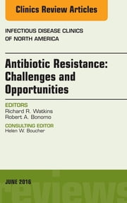 Antibiotic Resistance: Challenges and Opportunities, An Issue of Infectious Disease Clinics of North America, ebook by Robert A. Bonomo,Richard R. Watkins