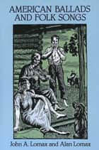 American Ballads and Folk Songs ebook by John A. Lomax,Alan Lomax
