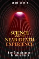 Science and the Near-Death Experience - How Consciousness Survives Death ebook by Chris Carter