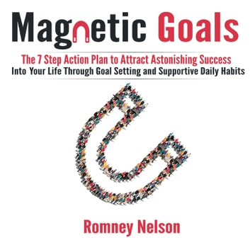 Magnetic Goals - The 7-Step Action Plan to Attract Astonishing Success Into Your Life Through Goal Setting and Supportive Daily Habits audiobook by Romney Nelson