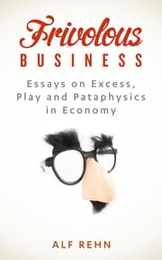 Frivolous Business - Essays on Excess, Play, and Pataphysics in Economy ebook by Alf Rehn