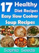 17 Healthy Diet Recipes - Easy Slow Cooker Soup Recipes ebook by Sophia Seeds