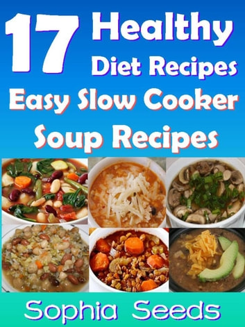 17 Healthy Diet Recipes - Easy Slow Cooker Soup Recipes - Go Slow Cooker Recipes ebook by Sophia Seeds