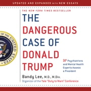 The Dangerous Case of Donald Trump - 37 Psychiatrists and Mental Health Experts Assess a President - Updated and Expanded with New Essays audiobook by Bandy X. Lee, Robert Jay Lifton, Gail Sheehy,...