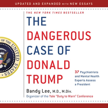 The Dangerous Case of Donald Trump - 37 Psychiatrists and Mental Health Experts Assess a President - Updated and Expanded with New Essays audiobook by Bandy X. Lee,Robert Jay Lifton,Gail Sheehy,William J. Doherty,Noam Chomsky,Judith Lewis Herman M.D.,Philip Zimbardo Ph.D.,Rosemary Sword,Craig Malkin Ph.D.,Tony Schwartz,Lance Dodes M.D.,John D. Gartner Ph.D.,Michael J. Tansey Ph.D.,David M. Reiss M.D.,James A. Herb M.A., Esq.,Leonard L. Glass M.D., M.P.H.,Henry J. Friedman M.D.,James Gilligan M.D.,Diane Jhueck L.M.H.C., D.M.H.P.,Howard H. Covitz Ph.D., A.B.P.P.,Betty P. Teng M.F.A., L.M.S.W.,Jennifer Contarino Panning Psy.D.,Harper West M.A., L.L.P.,Luba Kessler M.D.,Steve Wruble M.D.,Thomas Singer M.D.,Elizabeth Mika M.A., L.C.P.C.,Edwin B. Fisher Ph.D.,Nanette Gartrell M.D.,Dee Mosbacher M.D., Ph.D.,Stephen Soldz