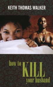 How to Kill Your Husband ebook by Keith Thomas Walker