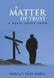 A MATTER OF TRUST - A novel about faith ebook by Margot Rising