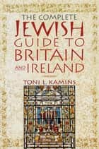 The Complete Jewish Guide to Britain and Ireland ebook by Toni L. Kamins