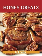 Honey Greats: Delicious Honey Recipes, The Top 100 Honey Recipes ebook by Franks Jo