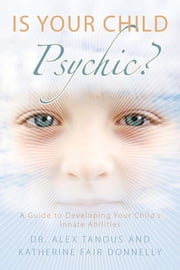 Is Your Child Psychic? - A Guide to Developing Your Child's Innate Abilities ebook by Alex Tanous,Katherine Fair Donnelly